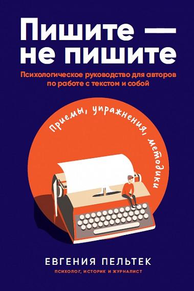 Пишите – не пишите. Психологическое руководство для авторов по работе с текстом и собой